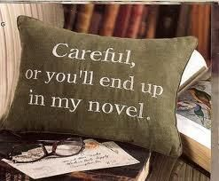 Careful or you'll en up in my novel